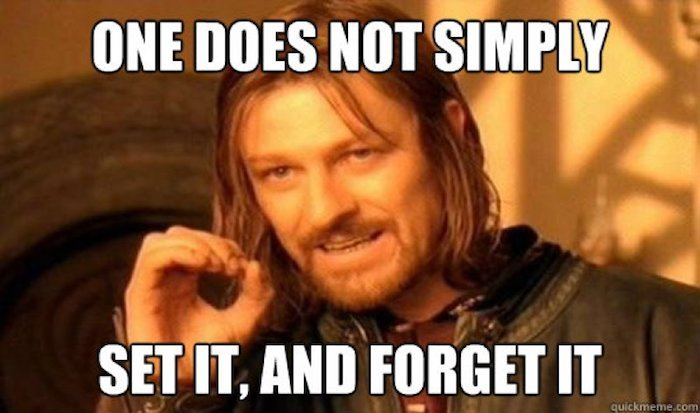 One Does Not Simply Set It And Forget It